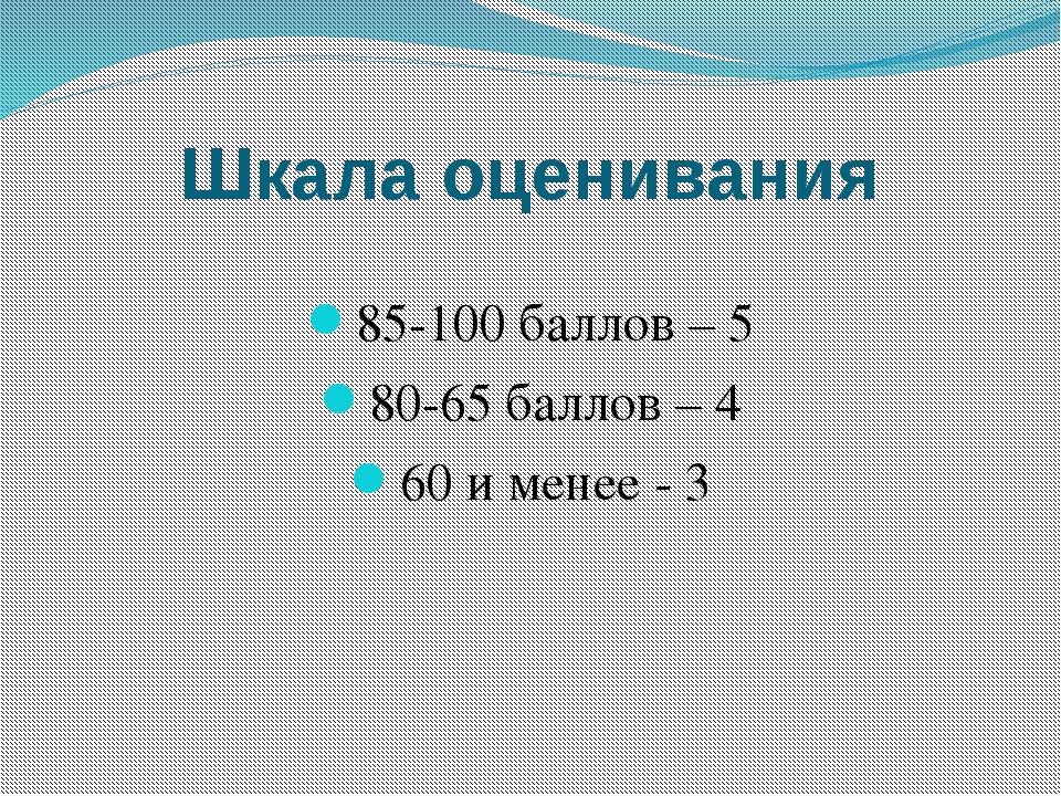 Шкала оценивания 85-100 баллов – 5 80-65 баллов – 4 60 и менее - 3