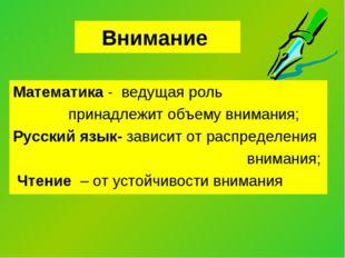 Внимание Математика - ведущая роль принадлежит объему внимания; Русский язык-