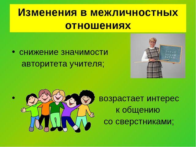 Изменения в межличностных отношениях снижение значимости авторитета учителя;...