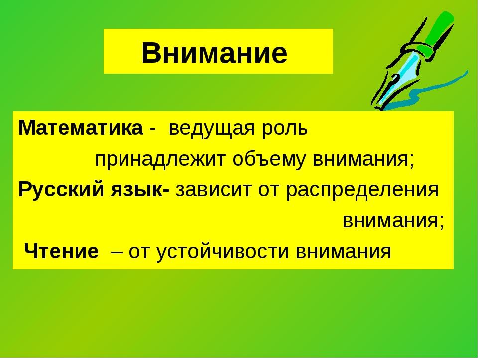 Внимание Математика - ведущая роль принадлежит объему внимания; Русский язык-...
