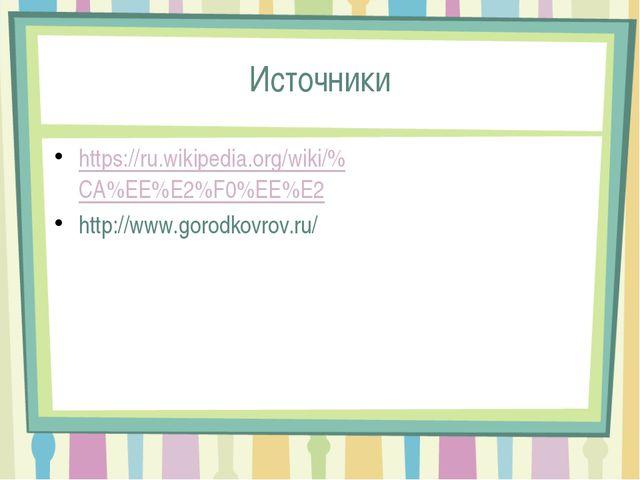Источники https://ru.wikipedia.org/wiki/%CA%EE%E2%F0%EE%E2 http://www.gorodko...