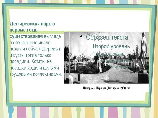 Дегтяревский парк в первые годы существованиявыглядел совершенно иначе, неж...