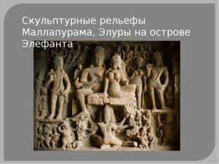 Скульптурные рельефы Маллапурама, Элуры на острове Элефанта