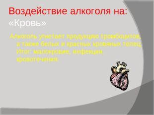 Воздействие алкоголя на: «Кровь» Алкоголь угнетает продукцию тромбоцитов, а т