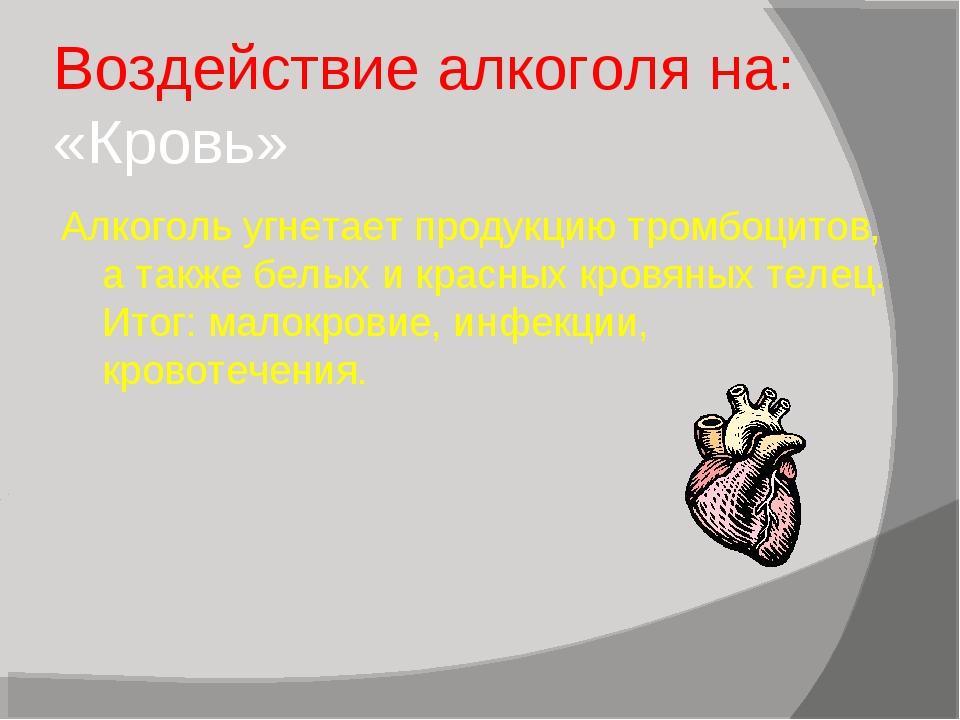 Воздействие алкоголя на: «Кровь» Алкоголь угнетает продукцию тромбоцитов, а т...