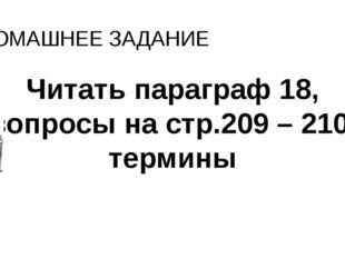 ДОМАШНЕЕ ЗАДАНИЕ Читать параграф 18, вопросы на стр.209 – 210, термины