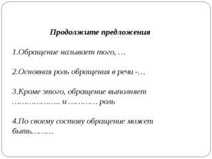 Продолжите предложения 1.Обращение называет того, … 2.Основная роль обращения