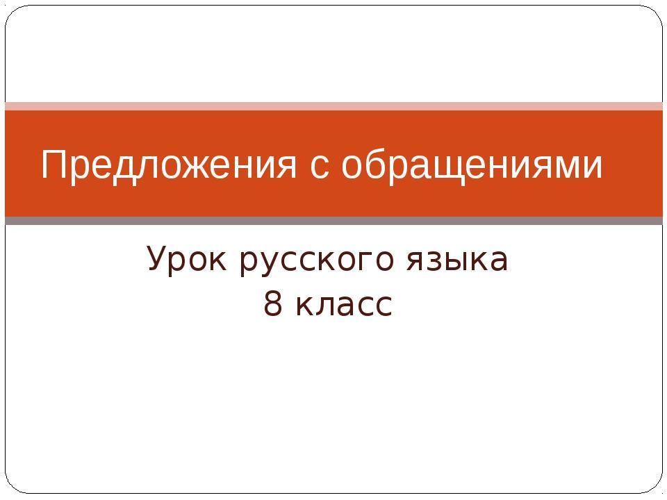 Урок русского языка 8 класс Предложения с обращениями