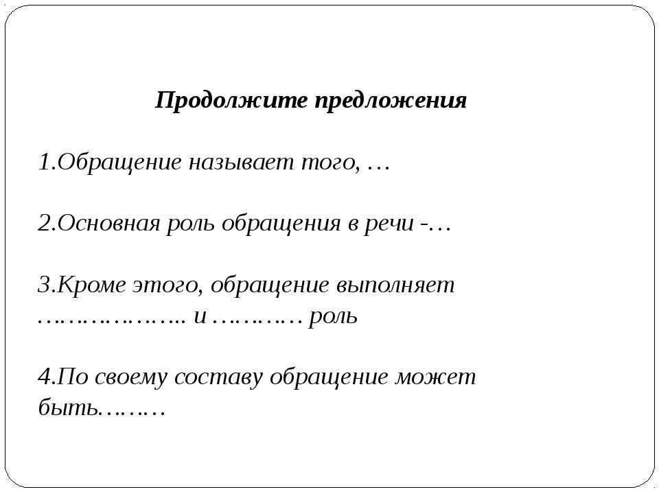 Продолжите предложения 1.Обращение называет того, … 2.Основная роль обращения...