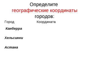 Определите географические координаты городов: ГородКоордината Канберра  Хе