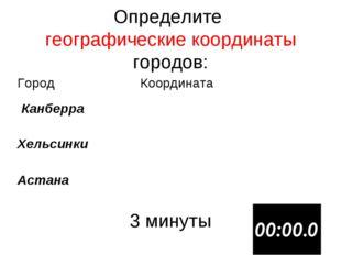 Определите географические координаты городов: 3 минуты ГородКоордината Канб