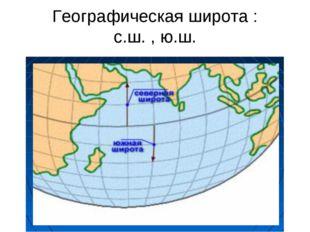 Географическая широта : с.ш. , ю.ш.