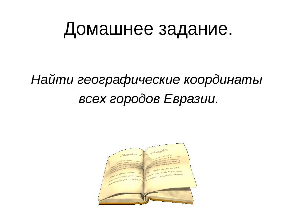 Домашнее задание. Найти географические координаты всех городов Евразии.