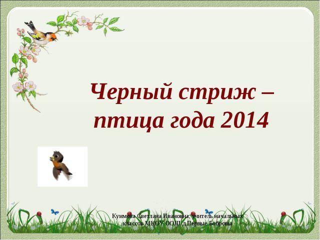 Черный стриж – птица года 2014 Куимова Светлана Ивановна, учитель начальных к...