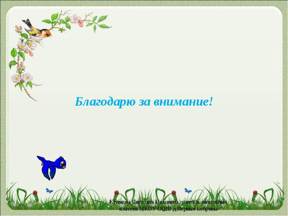 Благодарю за внимание! Куимова Светлана Ивановна, учитель начальных классов М...