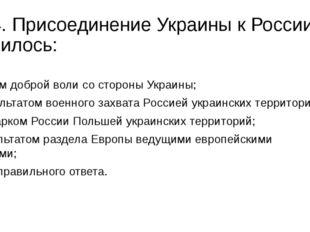 14. Присоединение Украины к России явилось: а) актом доброй воли со стороны У