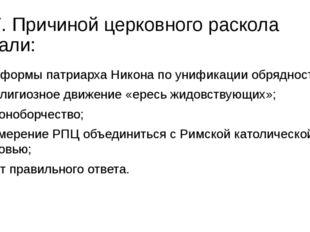 17. Причиной церковного раскола стали: а) реформы патриарха Никона по унифика