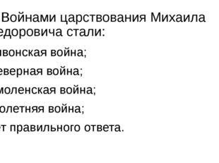 7. Войнами царствования Михаила Федоровича стали: а) Ливонская война; б) Севе