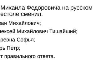 8. Михаила Федоровича на русском престоле сменил: а) Иван Михайлович; б) Алек