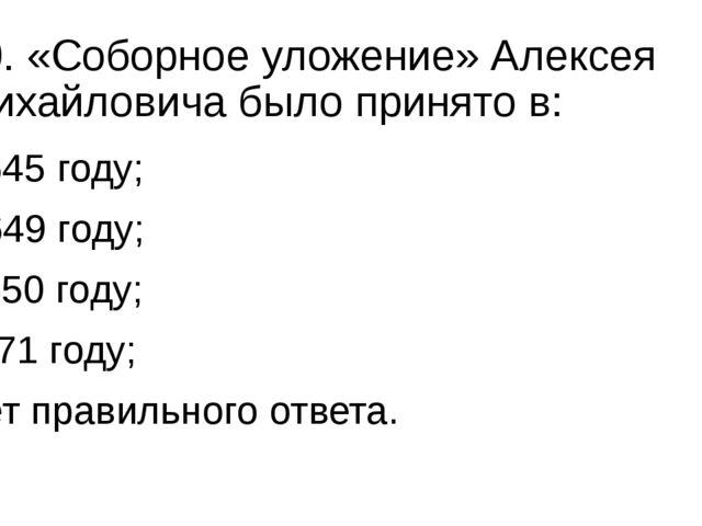 10. «Соборное уложение» Алексея Михайловича было принято в: а) 1645 году; б)...