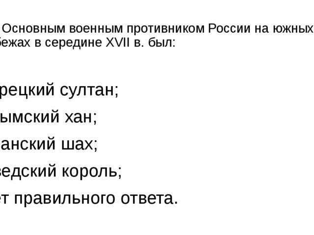 12. Основным военным противником России на южных рубежах в середине XVII в. б...