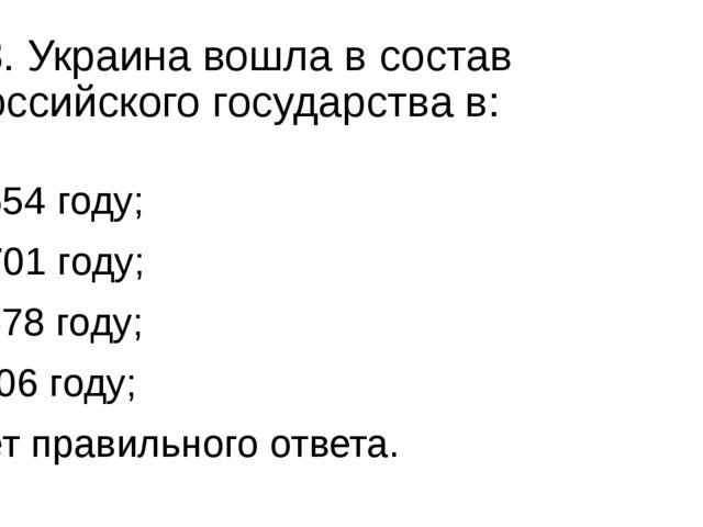13. Украина вошла в состав Российского государства в: а) 1654 году; б) 1701 г...