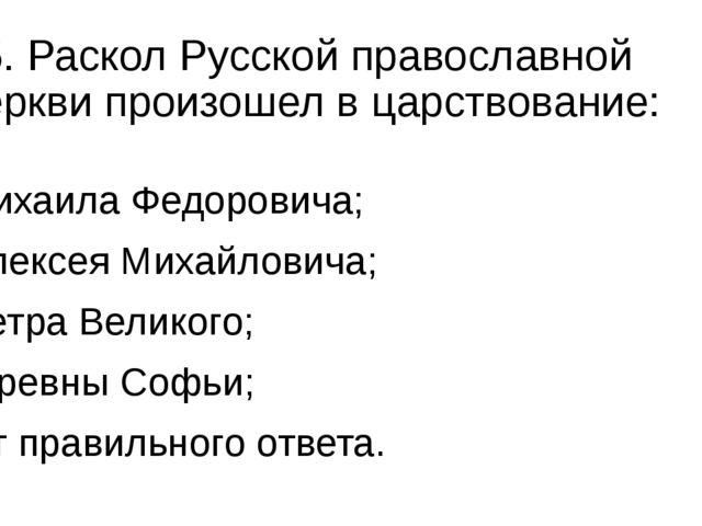 15. Раскол Русской православной церкви произошел в царствование: а) Михаила Ф...