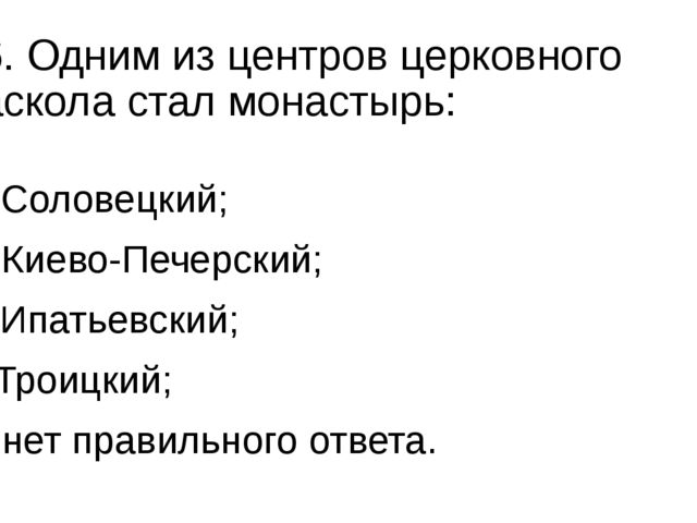 16. Одним из центров церковного раскола стал монастырь: а) Соловецкий; б) Кие...