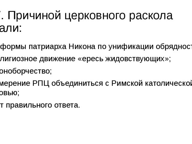 17. Причиной церковного раскола стали: а) реформы патриарха Никона по унифика...