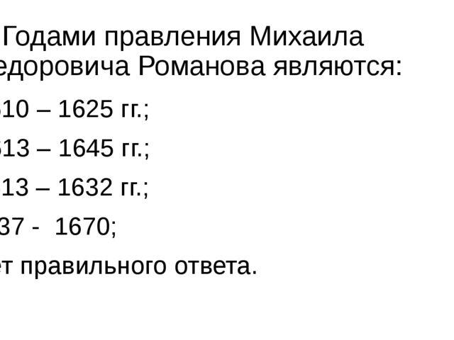 6. Годами правления Михаила Федоровича Романова являются: а) 1610 – 1625 гг.;...