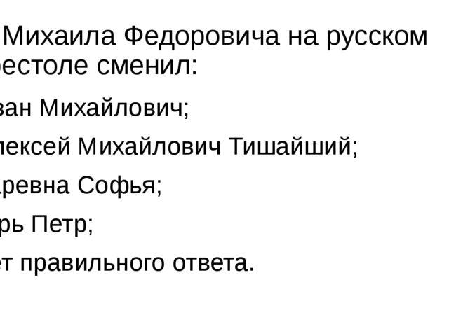 8. Михаила Федоровича на русском престоле сменил: а) Иван Михайлович; б) Алек...
