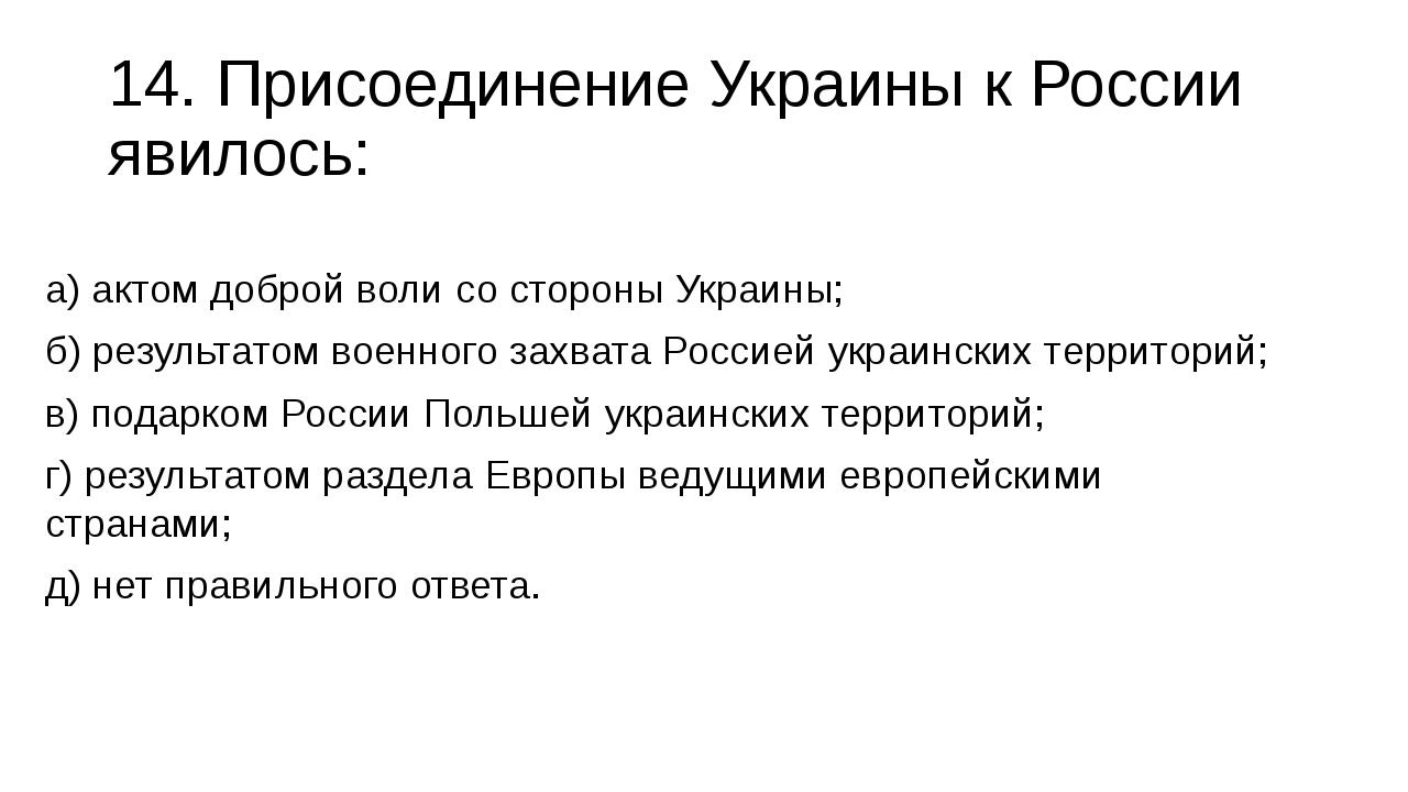 14. Присоединение Украины к России явилось: а) актом доброй воли со стороны У...