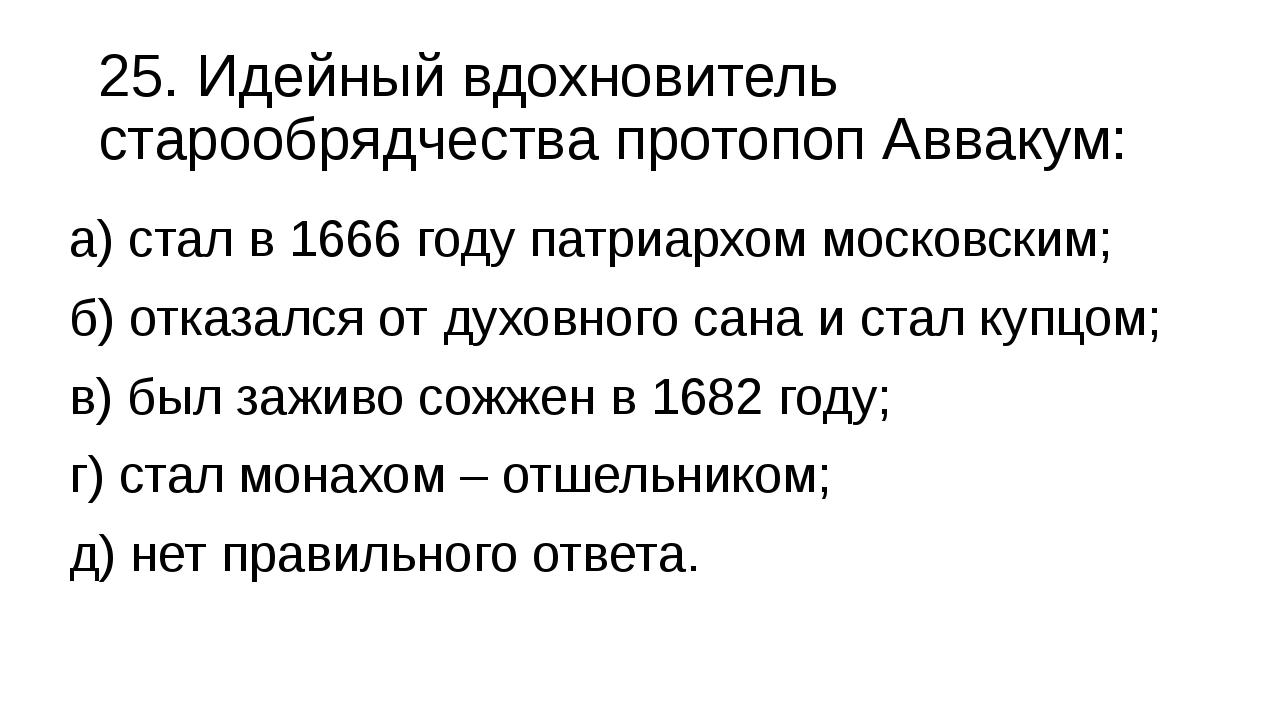 25. Идейный вдохновитель старообрядчества протопоп Аввакум: а) стал в 1666 го...