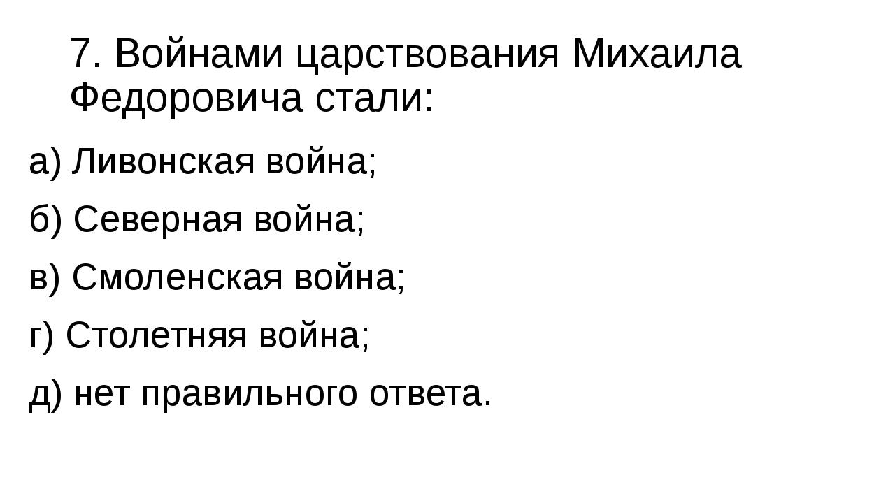 7. Войнами царствования Михаила Федоровича стали: а) Ливонская война; б) Севе...