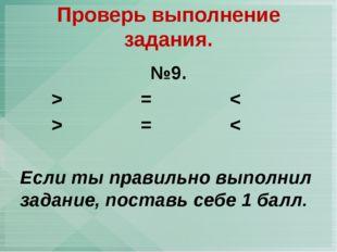 №9. > = < > = < Если ты правильно выполнил задание, поставь себе 1 балл. Пров