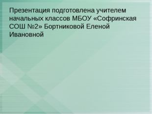 Презентация подготовлена учителем начальных классов МБОУ «Софринская СОШ №2»