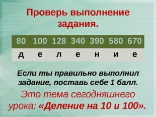 Проверь выполнение задания. Это тема сегодняшнего урока: «Деление на 10 и 100