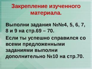 Выполни задания №№4, 5, 6, 7, 8 и 9 на стр.69 – 70. Если ты успешно справился