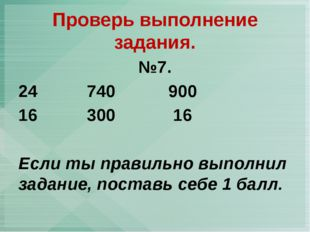 №7. 740 900 300 16 Если ты правильно выполнил задание, поставь себе 1 балл. П