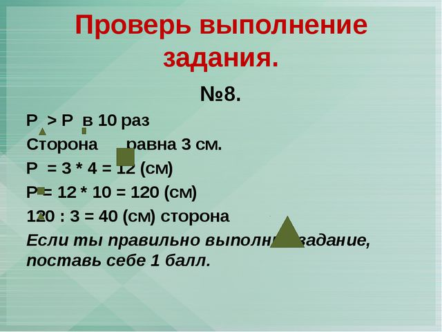 №8. Р > P в 10 раз Сторона равна 3 см. Р = 3 * 4 = 12 (см) Р = 12 * 10 = 120...