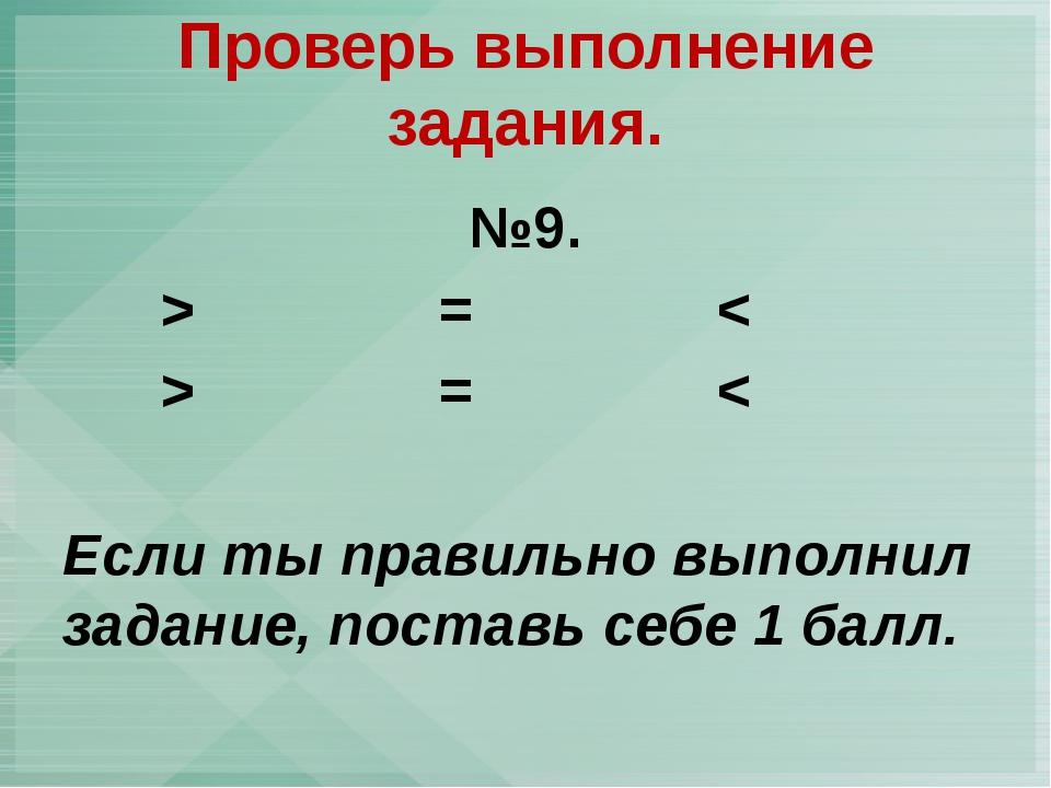 №9. > = < > = < Если ты правильно выполнил задание, поставь себе 1 балл. Пров...