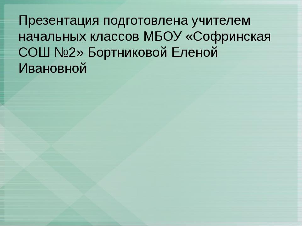 Презентация подготовлена учителем начальных классов МБОУ «Софринская СОШ №2»...