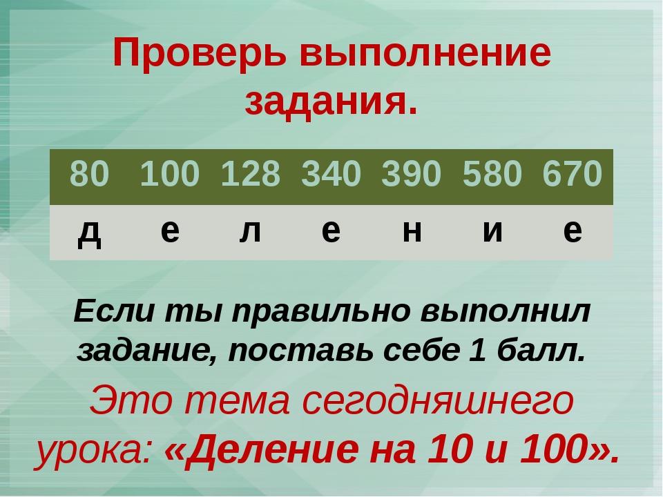 Проверь выполнение задания. Это тема сегодняшнего урока: «Деление на 10 и 100...