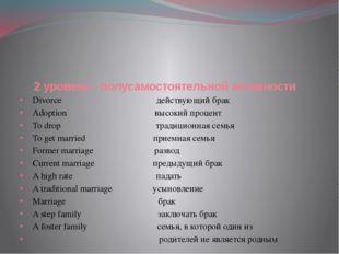 2 уровень –полусамостоятельной активности Divorce действующий брак Adoption в