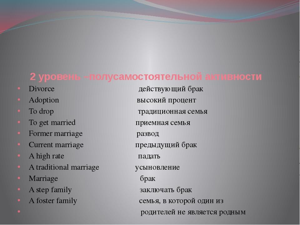 2 уровень –полусамостоятельной активности Divorce действующий брак Adoption в...