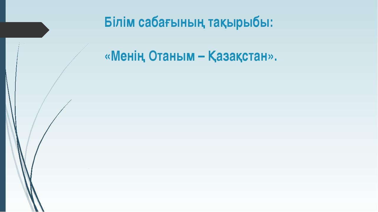 Білім сабағының тақырыбы: «Менің Отаным – Қазақстан».