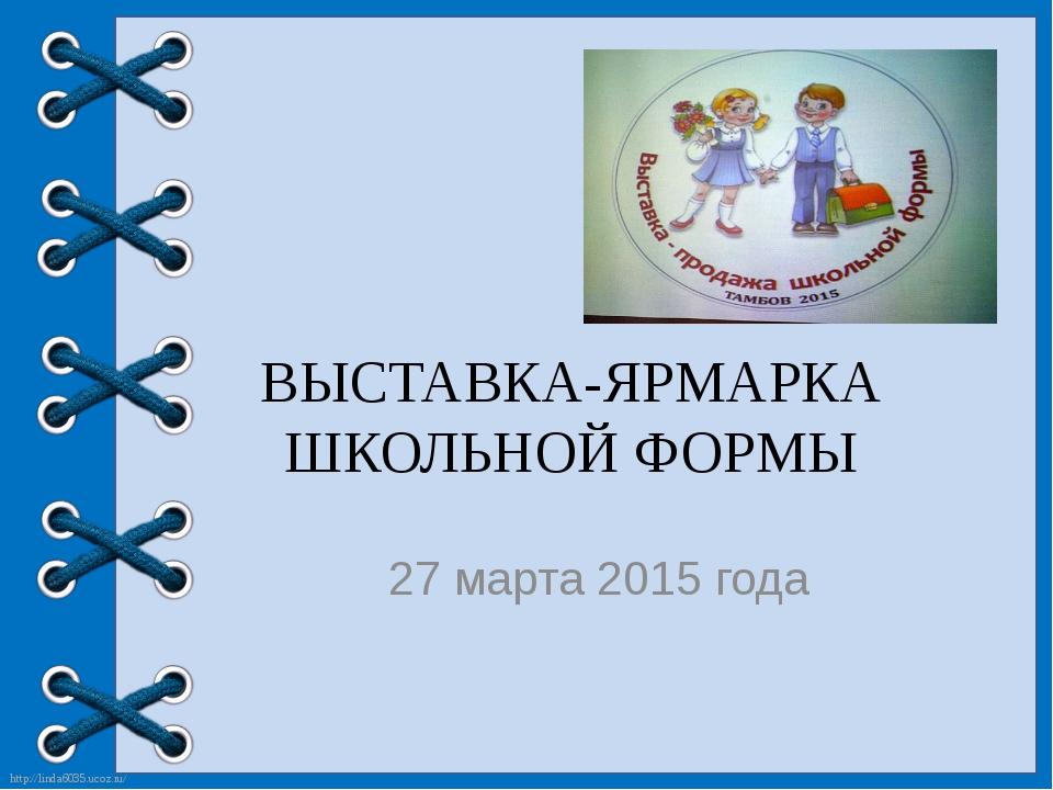 ВЫСТАВКА-ЯРМАРКА ШКОЛЬНОЙ ФОРМЫ 27 марта 2015 года http://linda6035.ucoz.ru/