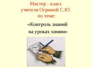 Мастер - класс учителя Огриной С.Ю. по теме: «Контроль знаний на уроках химии»