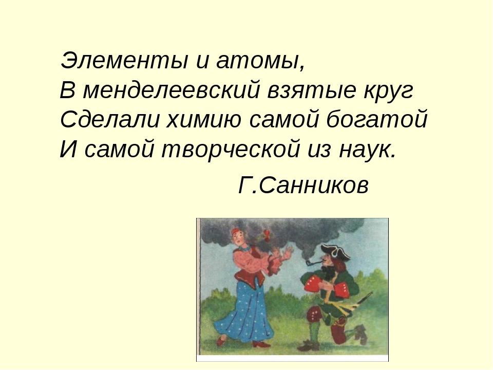 Элементы и атомы, В менделеевский взятые круг Сделали химию самой богатой И...