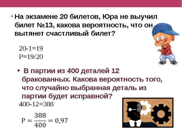 На экзамене 20 билетов, Юра не выучил билет №13, какова вероятность, что он...
